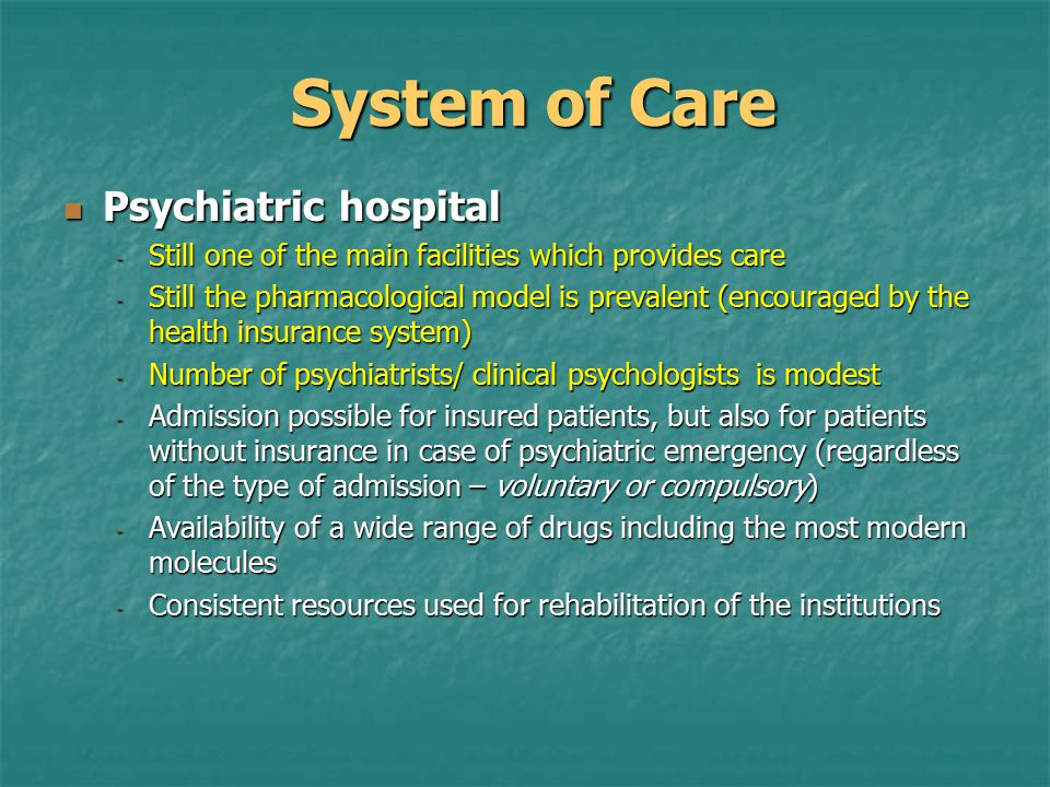 System of Care Psychiatric hospital Psychiatric hospital - Still one of the main facilities which provides care - Still the pharmacological model is prevalent (encouraged by the health insurance system) - Number of psychiatrists/ clinical psychologists is modest - Admission possible for insured patients, but also for patients without insurance in case of psychiatric emergency (regardless of the type of admission – voluntary or compulsory) - Availability of a wide range of drugs including the most modern molecules - Consistent resources used for rehabilitation of the institutions