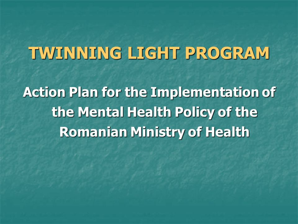 TWINNING LIGHT PROGRAM Action Plan for the Implementation of the Mental Health Policy of the Romanian Ministry of Health