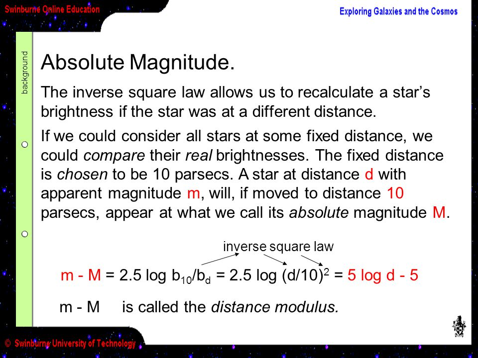 Absolute Magnitude. The inverse square law allows us to recalculate a star's brightness if the star was at a different distance. If we could consider