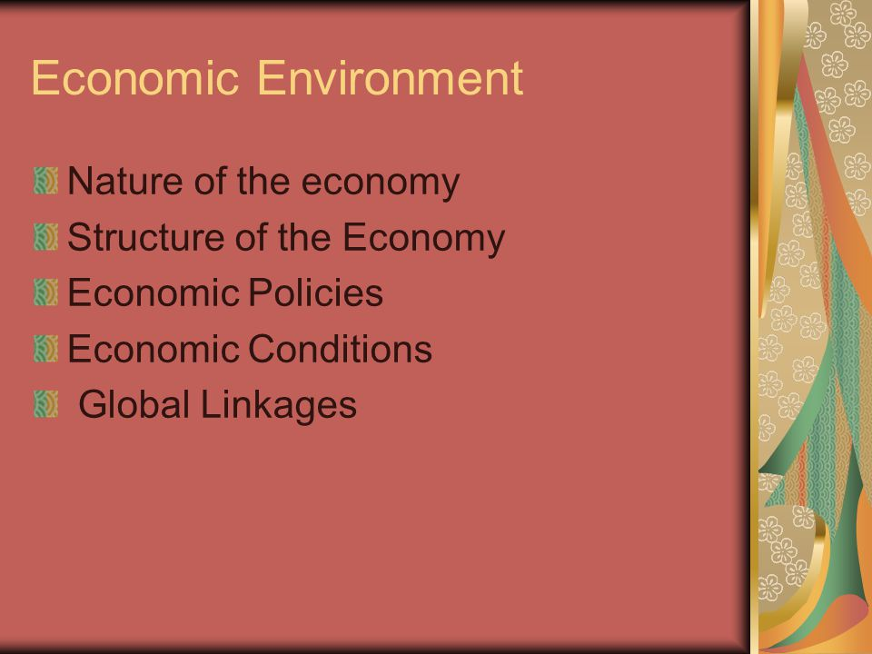 Economic Environment Nature of the economy Structure of the Economy Economic Policies Economic Conditions Global Linkages