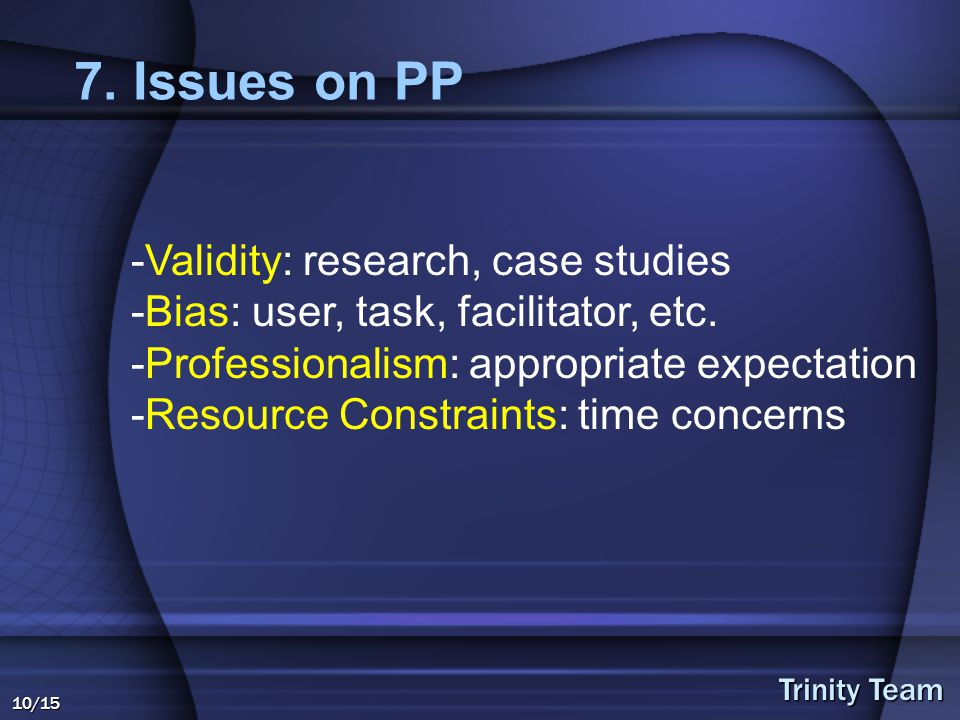 Trinity Team 10/15 7. Issues on PP -Validity: research, case studies -Bias: user, task, facilitator, etc. -Professionalism: appropriate expectation -R