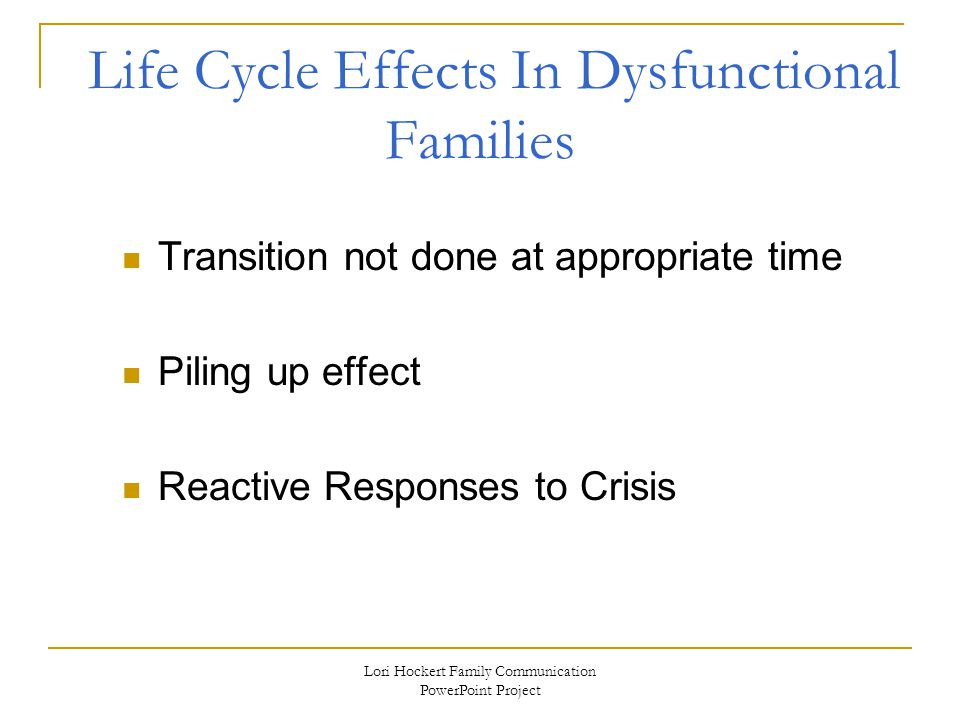 Lori Hockert Family Communication PowerPoint Project Life Cycle Effects In Dysfunctional Families Transition not done at appropriate time Piling up effect Reactive Responses to Crisis