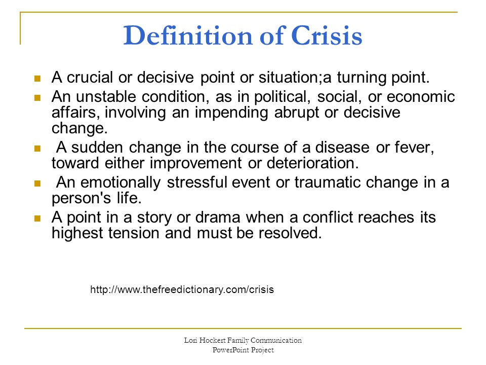 Lori Hockert Family Communication PowerPoint Project Definition of Crisis A crucial or decisive point or situation;a turning point.