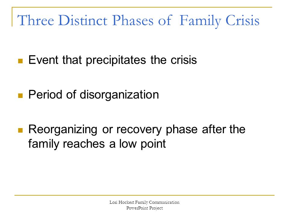 Lori Hockert Family Communication PowerPoint Project Three Distinct Phases of Family Crisis Event that precipitates the crisis Period of disorganization Reorganizing or recovery phase after the family reaches a low point