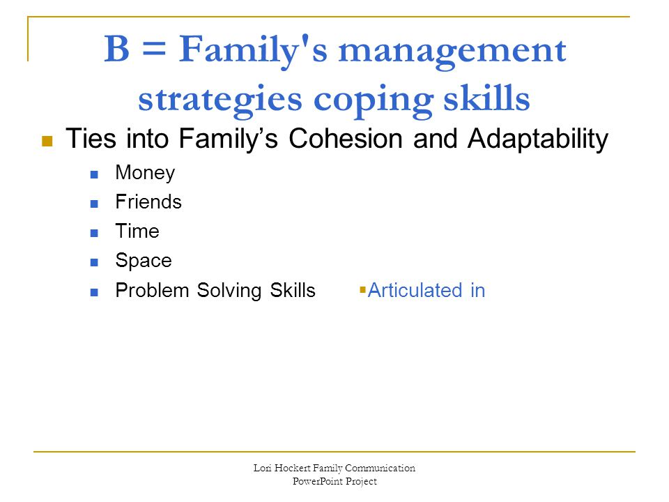 Lori Hockert Family Communication PowerPoint Project B = Family s management strategies coping skills Ties into Family's Cohesion and Adaptability Money Friends Time Space Problem Solving Skills  Articulated in