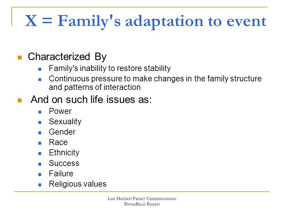 Lori Hockert Family Communication PowerPoint Project X = Family s adaptation to event Characterized By Family s inability to restore stability Continuous pressure to make changes in the family structure and patterns of interaction And on such life issues as: Power Sexuality Gender Race Ethnicity Success Failure Religious values