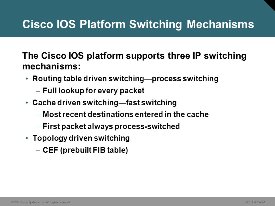 © 2006 Cisco Systems, Inc. All rights reserved. MPLS v2.2—3-3 The Cisco IOS platform supports three IP switching mechanisms: Routing table driven swit