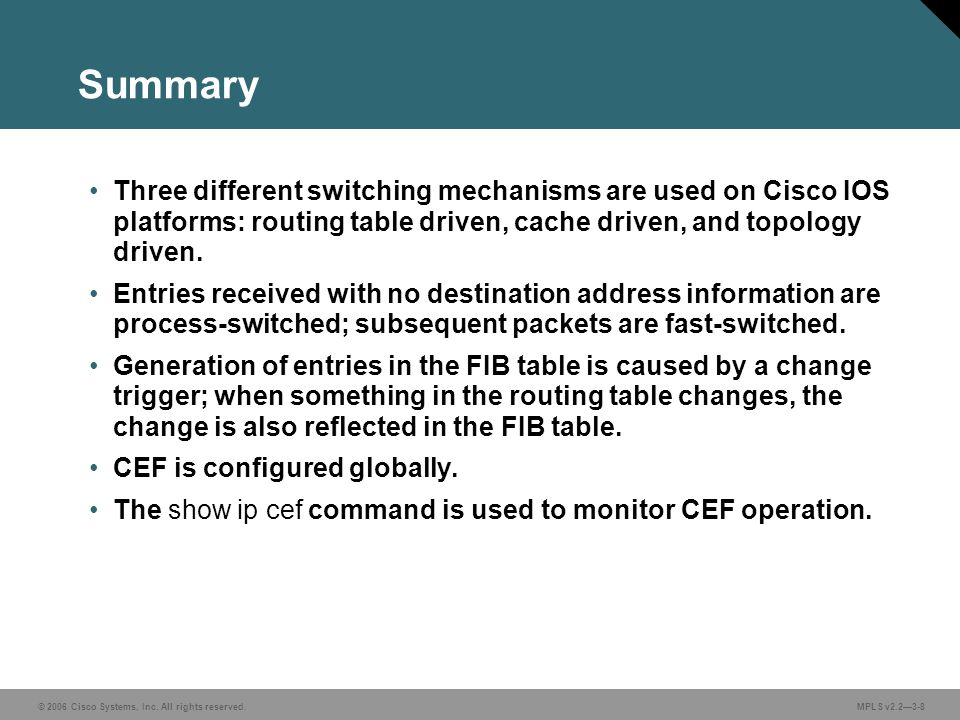 © 2006 Cisco Systems, Inc. All rights reserved. MPLS v2.2—3-8 Summary Three different switching mechanisms are used on Cisco IOS platforms: routing ta