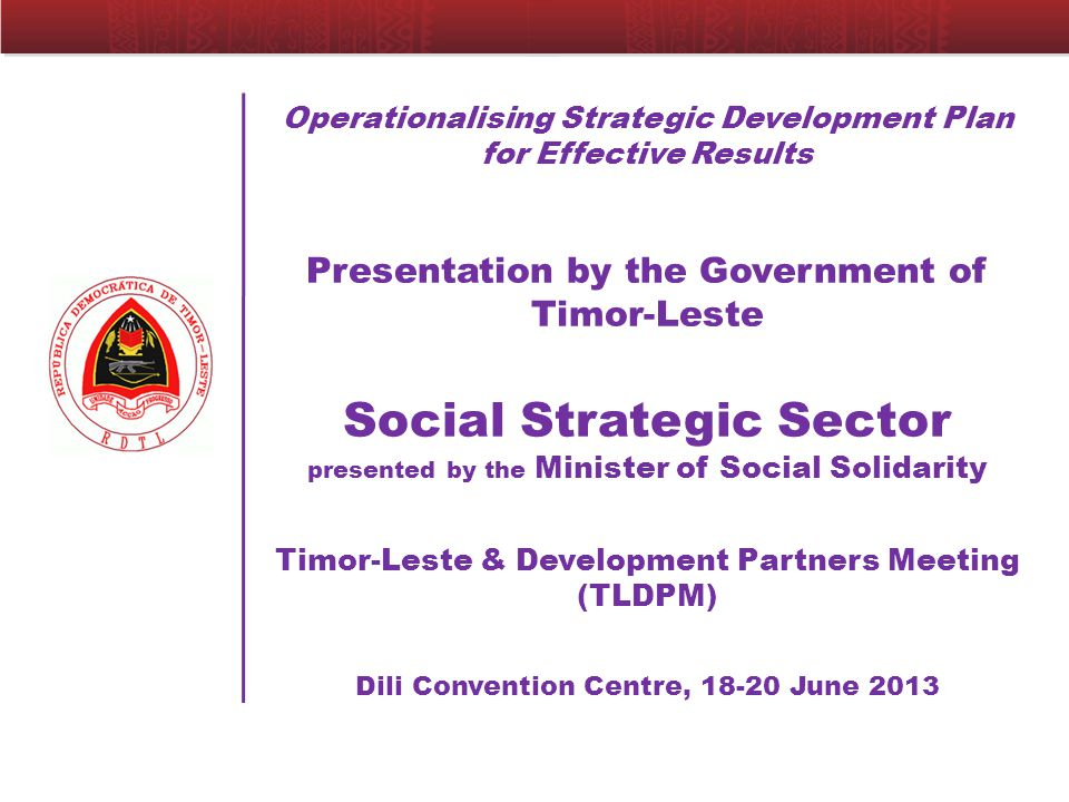Operationalising Strategic Development Plan for Effective Results Presentation by the Government of Timor-Leste Social Strategic Sector presented by the Minister of Social Solidarity Timor-Leste & Development Partners Meeting (TLDPM) Dili Convention Centre, 18-20 June 2013