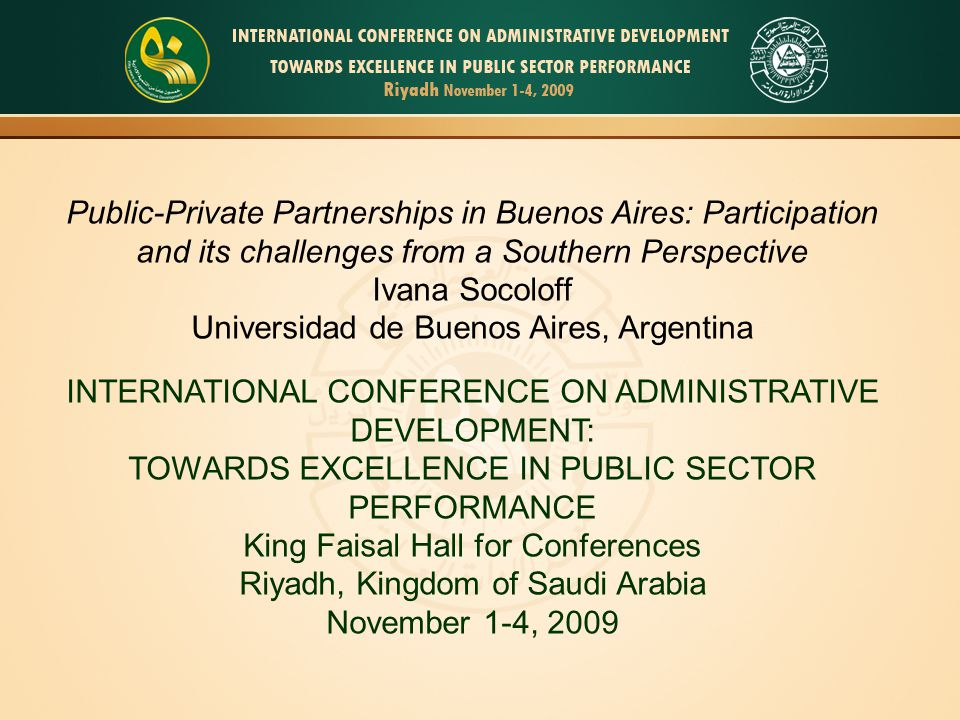 Public-Private Partnerships in Buenos Aires: Participation and its challenges from a Southern Perspective Ivana Socoloff Universidad de Buenos Aires, Argentina INTERNATIONAL CONFERENCE ON ADMINISTRATIVE DEVELOPMENT: TOWARDS EXCELLENCE IN PUBLIC SECTOR PERFORMANCE King Faisal Hall for Conferences Riyadh, Kingdom of Saudi Arabia November 1-4, 2009