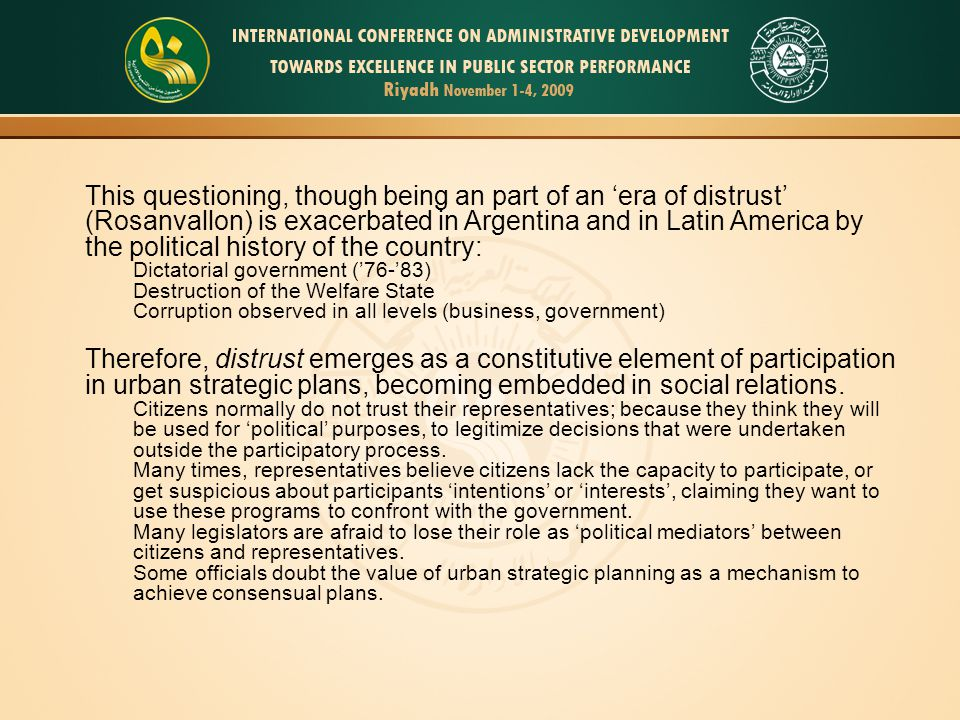 This questioning, though being an part of an 'era of distrust' (Rosanvallon) is exacerbated in Argentina and in Latin America by the political history of the country: Dictatorial government ('76-'83) Destruction of the Welfare State Corruption observed in all levels (business, government) Therefore, distrust emerges as a constitutive element of participation in urban strategic plans, becoming embedded in social relations.