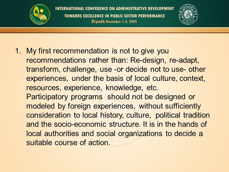 1.My first recommendation is not to give you recommendations rather than: Re-design, re-adapt, transform, challenge, use -or decide not to use- other experiences, under the basis of local culture, context, resources, experience, knowledge, etc.