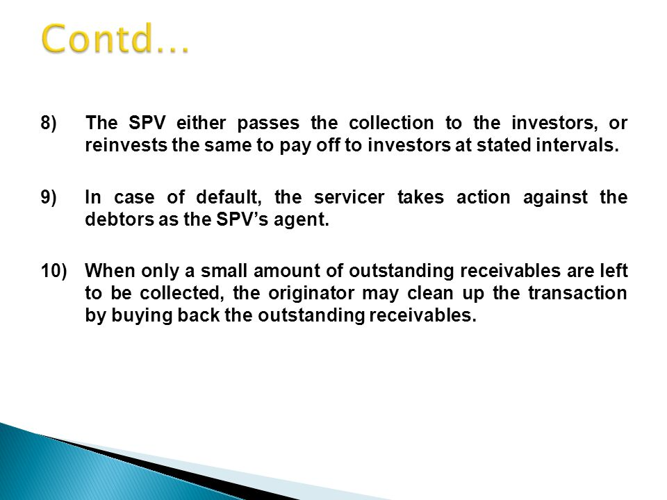 8)The SPV either passes the collection to the investors, or reinvests the same to pay off to investors at stated intervals.