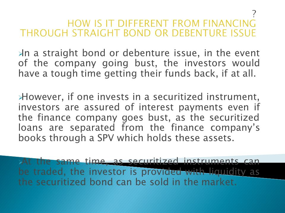  In a straight bond or debenture issue, in the event of the company going bust, the investors would have a tough time getting their funds back, if at all.