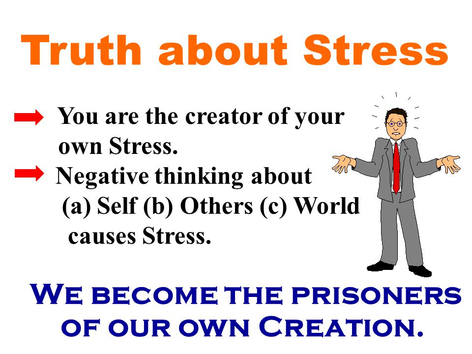 We become the prisoners of our own Creation. You are the creator of your own Stress.