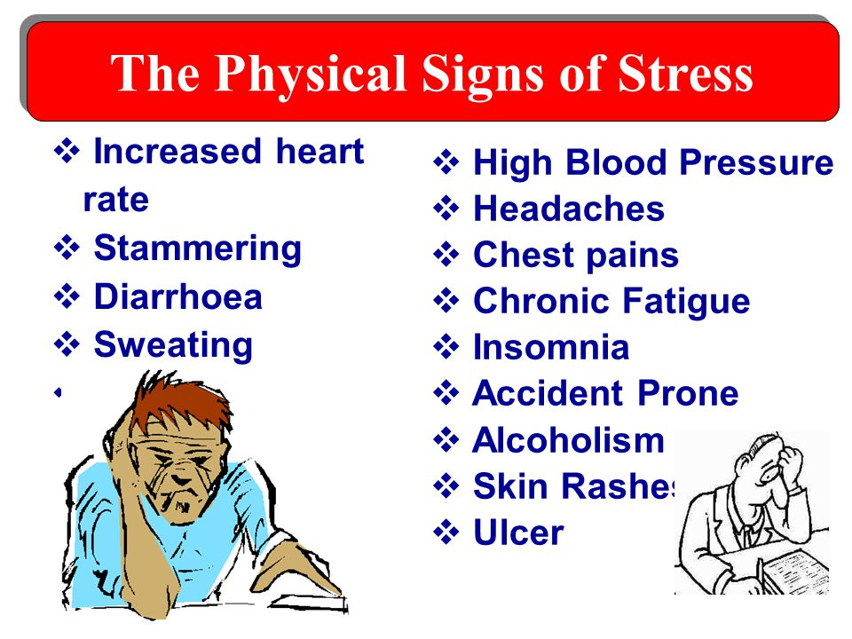  High Blood Pressure  Headaches  Chest pains  Chronic Fatigue  Insomnia  Accident Prone  Alcoholism  Skin Rashes  Ulcer  Increased heart rate  Stammering  Diarrhoea  Sweating  Heart attack The Physical Signs of Stress