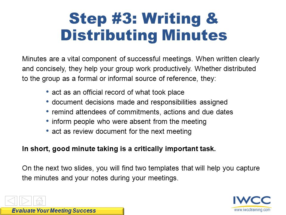 www.iwcctraining.com Step #3: Writing & Distributing Minutes Minutes are a vital component of successful meetings. When written clearly and concisely,