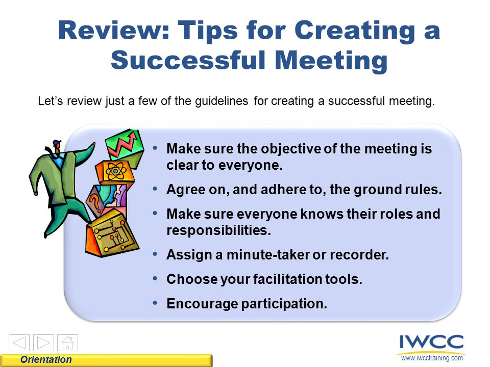 www.iwcctraining.com Orientation Review: Tips for Creating a Successful Meeting Let's review just a few of the guidelines for creating a successful me