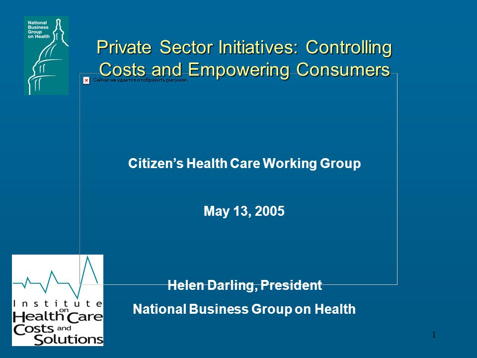 1 Private Sector Initiatives: Controlling Costs and Empowering Consumers Helen Darling, President National Business Group on Health Citizen's Health Care Working Group May 13, 2005