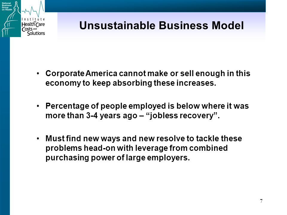 7 Unsustainable Business Model Corporate America cannot make or sell enough in this economy to keep absorbing these increases.