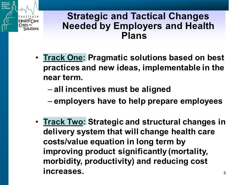 8 Strategic and Tactical Changes Needed by Employers and Health Plans Track One: Pragmatic solutions based on best practices and new ideas, implementable in the near term.