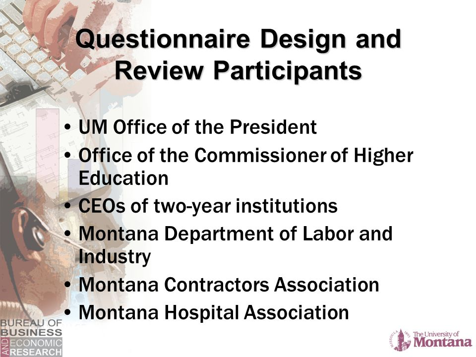 Questionnaire Design and Review Participants UM Office of the President Office of the Commissioner of Higher Education CEOs of two-year institutions Montana Department of Labor and Industry Montana Contractors Association Montana Hospital Association