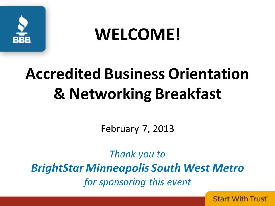 WELCOME! Accredited Business Orientation & Networking Breakfast February 7, 2013 Thank you to BrightStar Minneapolis South West Metro for sponsoring t