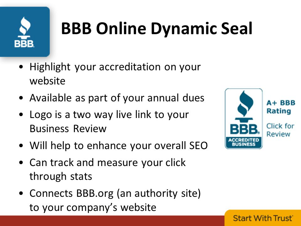 BBB Online Dynamic Seal Highlight your accreditation on your website Available as part of your annual dues Logo is a two way live link to your Business Review Will help to enhance your overall SEO Can track and measure your click through stats Connects BBB.org (an authority site) to your company's website