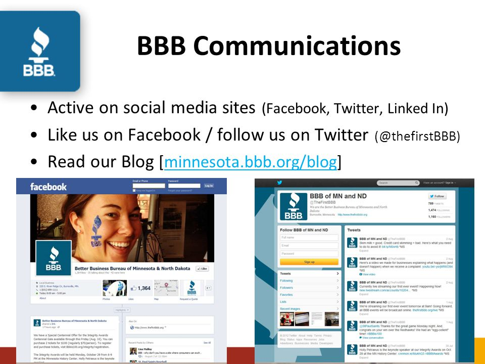 BBB Communications Active on social media sites (Facebook, Twitter, Linked In) Like us on Facebook / follow us on Twitter (@thefirstBBB) Read our Blog [minnesota.bbb.org/blog]