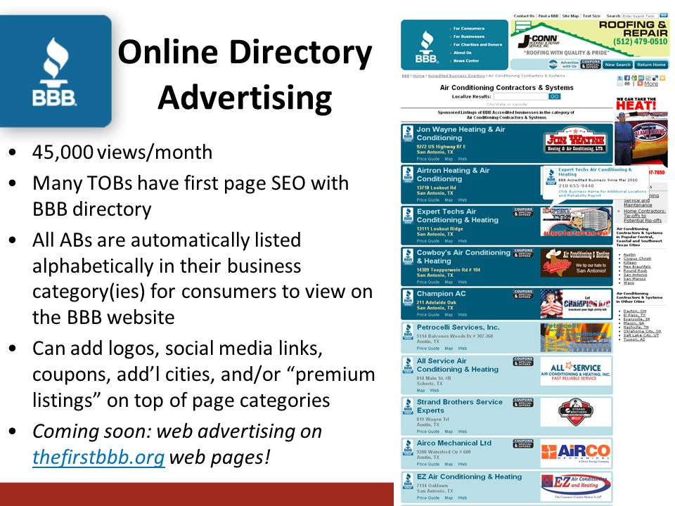 Online Directory Advertising 45,000 views/month Many TOBs have first page SEO with BBB directory All ABs are automatically listed alphabetically in their business category(ies) for consumers to view on the BBB website Can add logos, social media links, coupons, add'l cities, and/or premium listings on top of page categories Coming soon: web advertising on thefirstbbb.org web pages!
