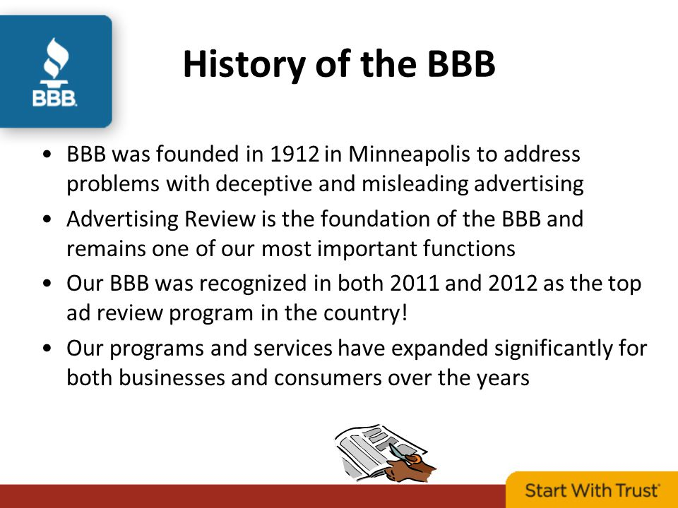 History of the BBB BBB was founded in 1912 in Minneapolis to address problems with deceptive and misleading advertising Advertising Review is the foundation of the BBB and remains one of our most important functions Our BBB was recognized in both 2011 and 2012 as the top ad review program in the country.