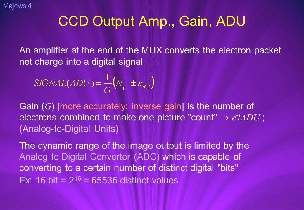 CCD Output Amp., Gain, ADU An amplifier at the end of the MUX converts the electron packet net charge into a digital signal Gain ( G ) [more accurately: inverse gain] is the number of electrons combined to make one picture count  e - / ADU ; (Analog-to-Digital Units) The dynamic range of the image output is limited by the Analog to Digital Converter (ADC) which is capable of converting to a certain number of distinct digital bits Ex: 16 bit = 2 16 = 65536 distinct values Majewski