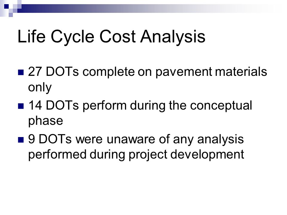 Life Cycle Cost Analysis 27 DOTs complete on pavement materials only 14 DOTs perform during the conceptual phase 9 DOTs were unaware of any analysis performed during project development