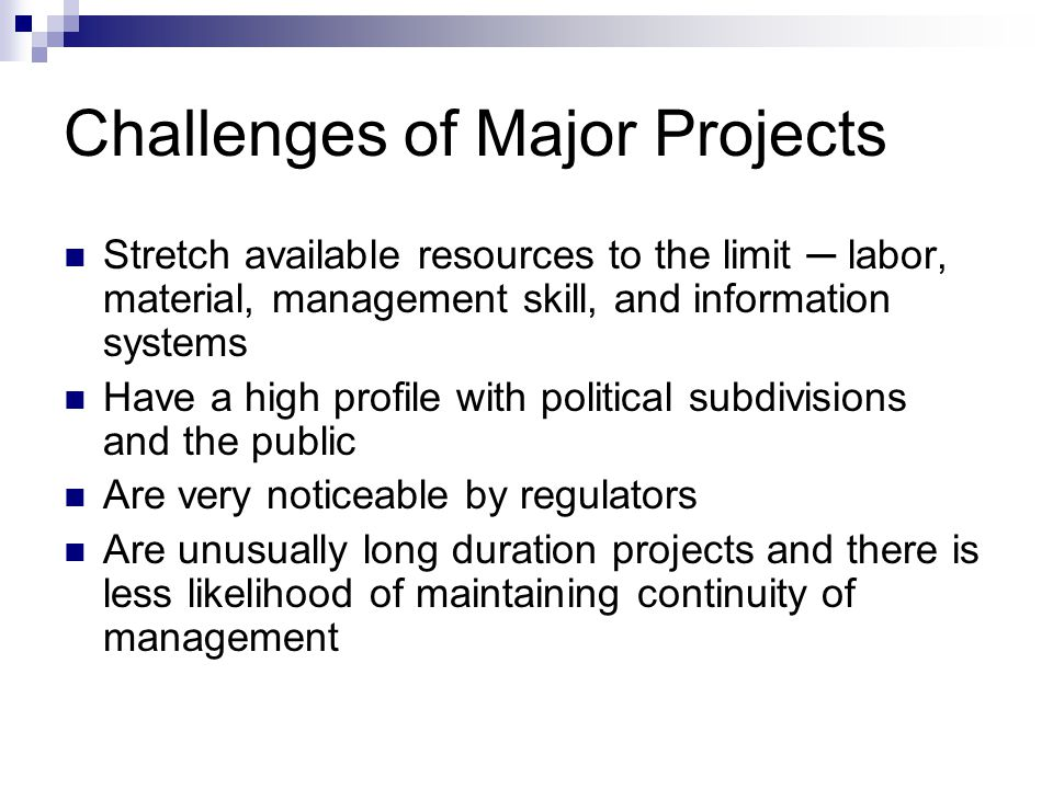 Challenges of Major Projects Stretch available resources to the limit ─ labor, material, management skill, and information systems Have a high profile with political subdivisions and the public Are very noticeable by regulators Are unusually long duration projects and there is less likelihood of maintaining continuity of management