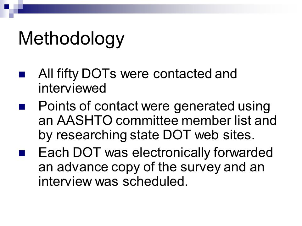 Methodology All fifty DOTs were contacted and interviewed Points of contact were generated using an AASHTO committee member list and by researching state DOT web sites.