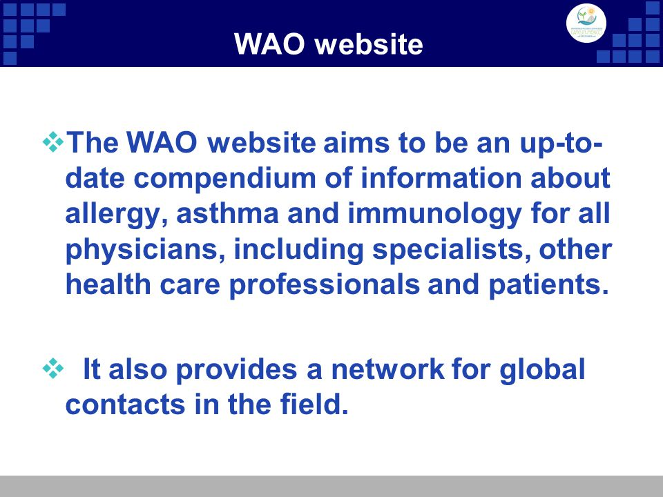 WAO website  The WAO website aims to be an up-to- date compendium of information about allergy, asthma and immunology for all physicians, including specialists, other health care professionals and patients.