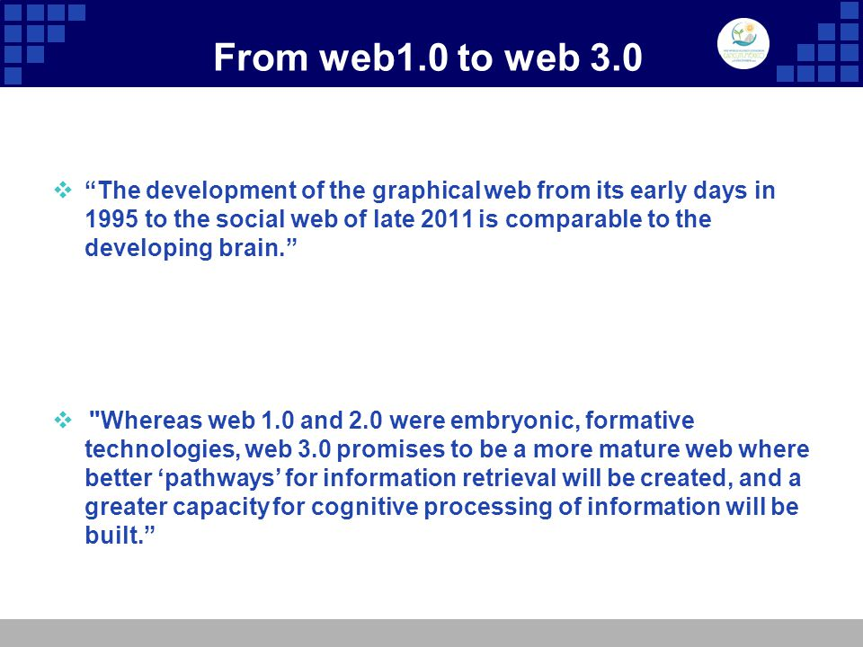 From web1.0 to web 3.0  The development of the graphical web from its early days in 1995 to the social web of late 2011 is comparable to the developing brain.  Whereas web 1.0 and 2.0 were embryonic, formative technologies, web 3.0 promises to be a more mature web where better 'pathways' for information retrieval will be created, and a greater capacity for cognitive processing of information will be built.