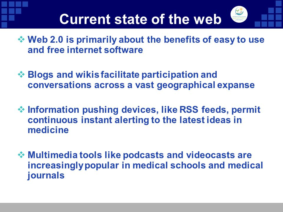 Current state of the web  Web 2.0 is primarily about the benefits of easy to use and free internet software  Blogs and wikis facilitate participation and conversations across a vast geographical expanse  Information pushing devices, like RSS feeds, permit continuous instant alerting to the latest ideas in medicine  Multimedia tools like podcasts and videocasts are increasingly popular in medical schools and medical journals