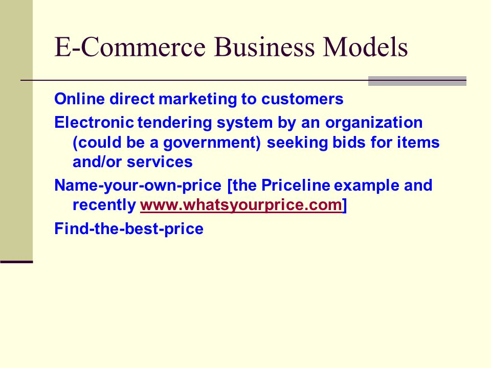 E-Commerce Business Models Online direct marketing to customers Electronic tendering system by an organization (could be a government) seeking bids for items and/or services Name-your-own-price [the Priceline example and recently www.whatsyourprice.com]www.whatsyourprice.com Find-the-best-price