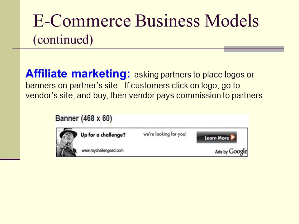 E-Commerce Business Models (continued) Affiliate marketing: asking partners to place logos or banners on partner's site.