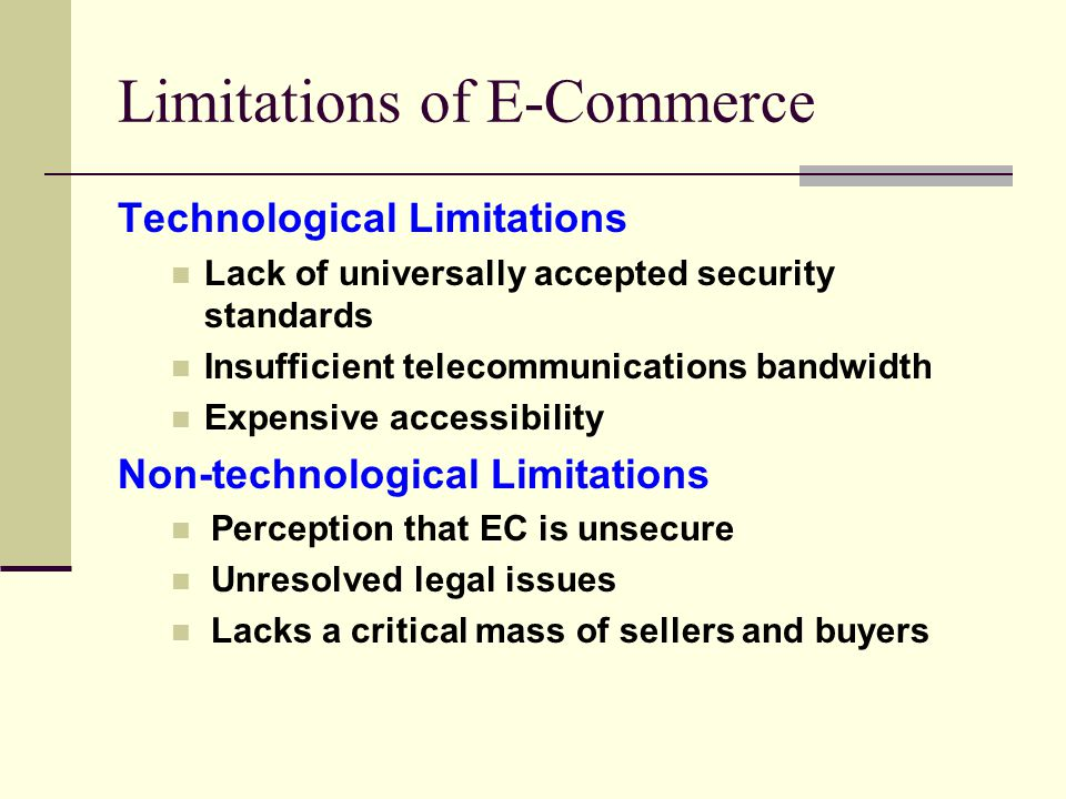 Limitations of E-Commerce Technological Limitations Lack of universally accepted security standards Insufficient telecommunications bandwidth Expensive accessibility Non-technological Limitations Perception that EC is unsecure Unresolved legal issues Lacks a critical mass of sellers and buyers