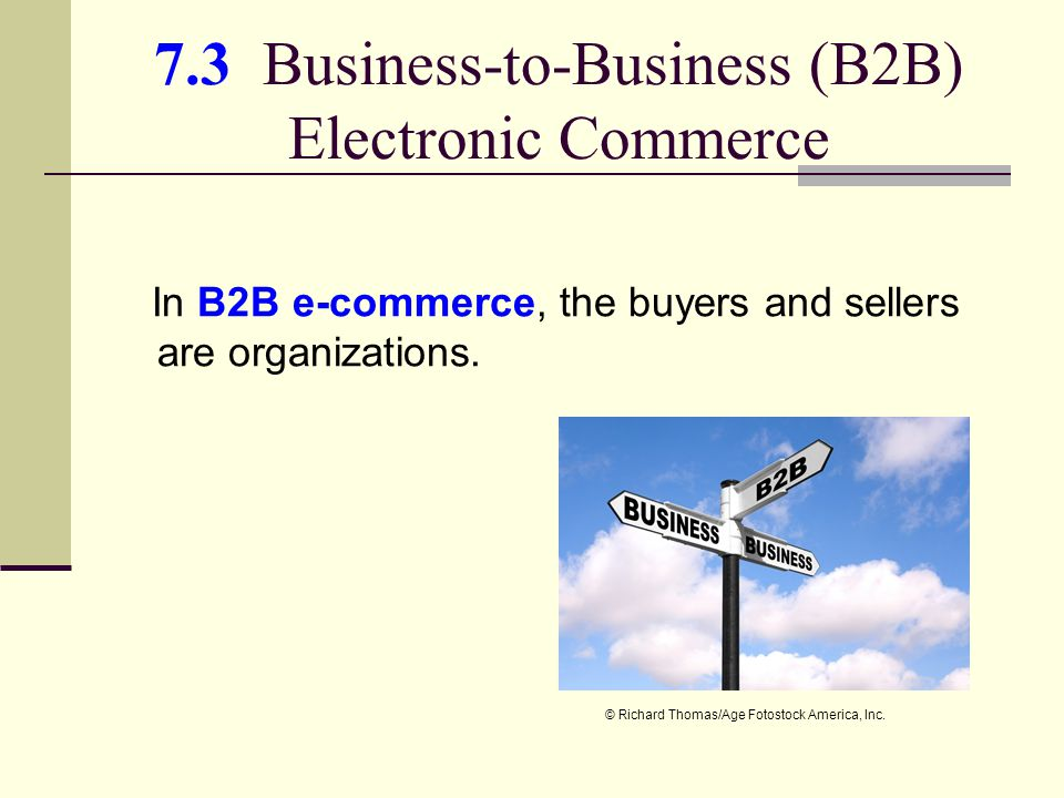 7.3 Business-to-Business (B2B) Electronic Commerce In B2B e-commerce, the buyers and sellers are organizations.
