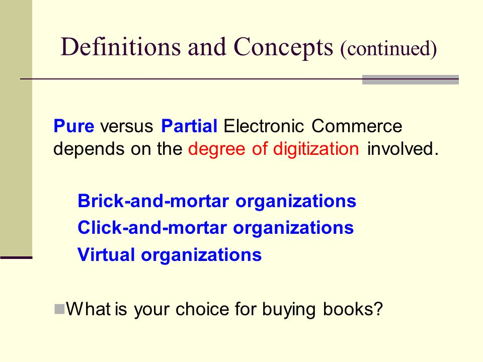 Definitions and Concepts (continued) Pure versus Partial Electronic Commerce depends on the degree of digitization involved.