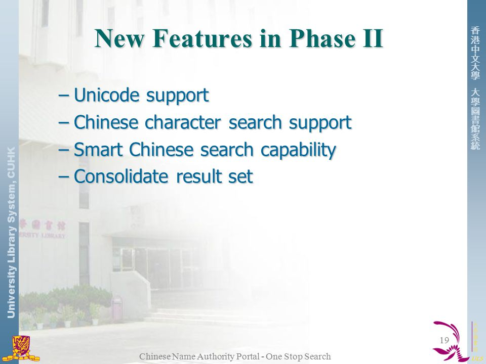 University Library System, CUHK Chinese Name Authority Portal - One Stop Search 19 New Features in Phase II –Unicode support –Chinese character search support –Smart Chinese search capability –Consolidate result set