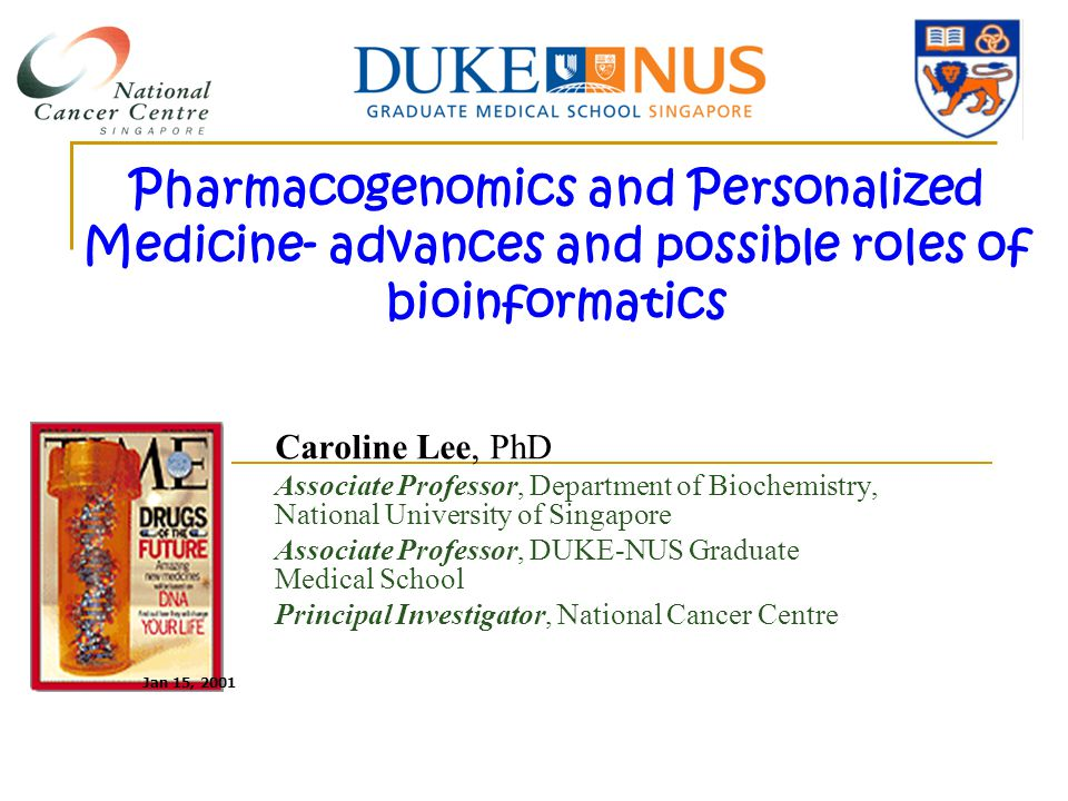 Pharmacogenomics and Personalized Medicine‐ advances and possible roles of bioinformatics Caroline Lee, PhD Associate Professor, Department of Biochemistry, National University of Singapore Associate Professor, DUKE-NUS Graduate Medical School Principal Investigator, National Cancer Centre Jan 15, 2001
