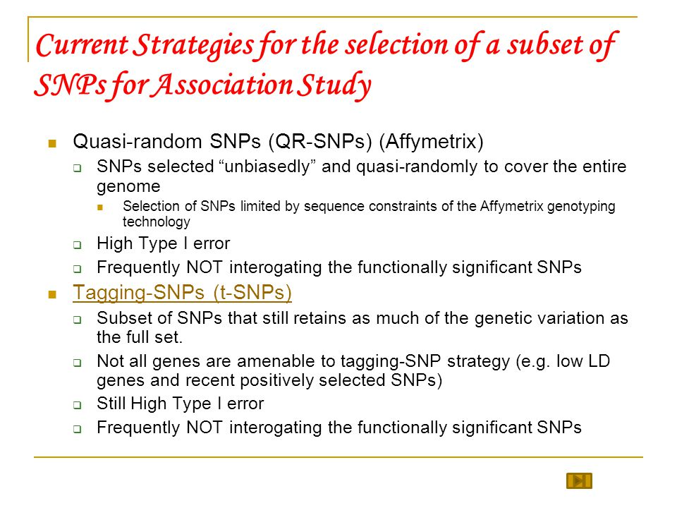 Current Strategies for the selection of a subset of SNPs for Association Study Quasi-random SNPs (QR-SNPs) (Affymetrix)  SNPs selected unbiasedly and quasi-randomly to cover the entire genome Selection of SNPs limited by sequence constraints of the Affymetrix genotyping technology  High Type I error  Frequently NOT interogating the functionally significant SNPs Tagging-SNPs (t-SNPs)  Subset of SNPs that still retains as much of the genetic variation as the full set.