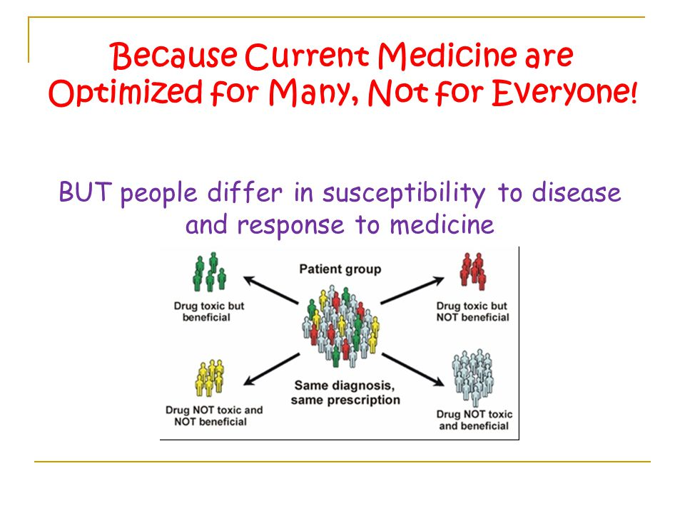 Because Current Medicine are Optimized for Many, Not for Everyone.