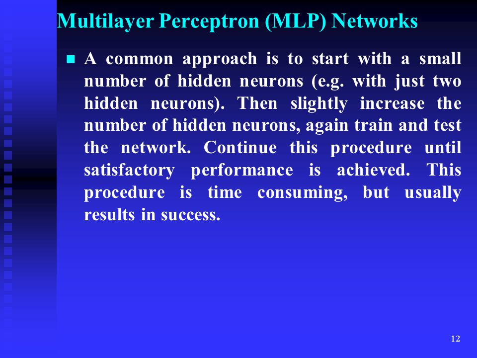 11 Multilayer Perceptron (MLP) Networks Important: The above formulas are only rough approximations to the ideal hidden layer size and may be far from