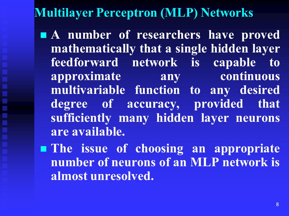 7 Multilayer Perceptron (MLP) Networks All neurons in hidden layer have a sigmoidal nonlinearity (activation function) such as a logistic function or