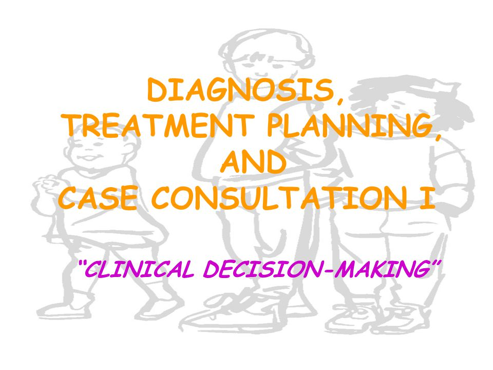 """DIAGNOSIS, TREATMENT PLANNING, AND CASE CONSULTATION I """"CLINICAL DECISION-MAKING"""""""